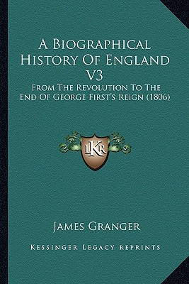 A   Biographical History of England V3 a Biographical History of England V3: From the Revolution to the End of George First's Reign (1806from the Revo by Granger, James [Paperback]